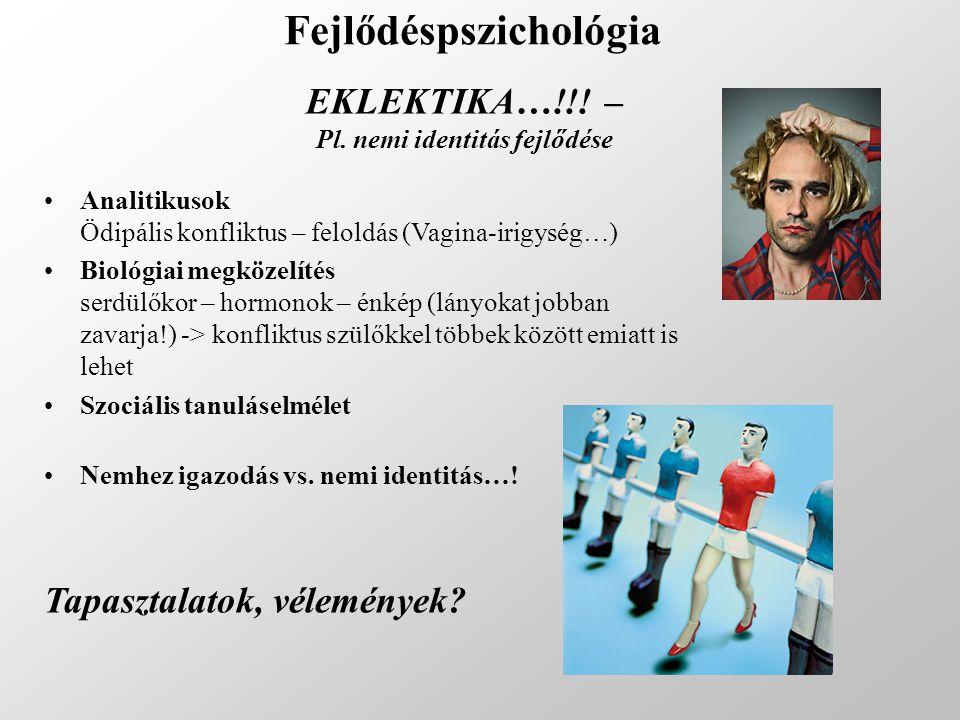 Fejlődéspszichológia EKLEKTIKA…!!! – Pl. nemi identitás fejlődése Analitikusok Ödipális konfliktus – feloldás (Vagina-irigység…) Biológiai megközelíté
