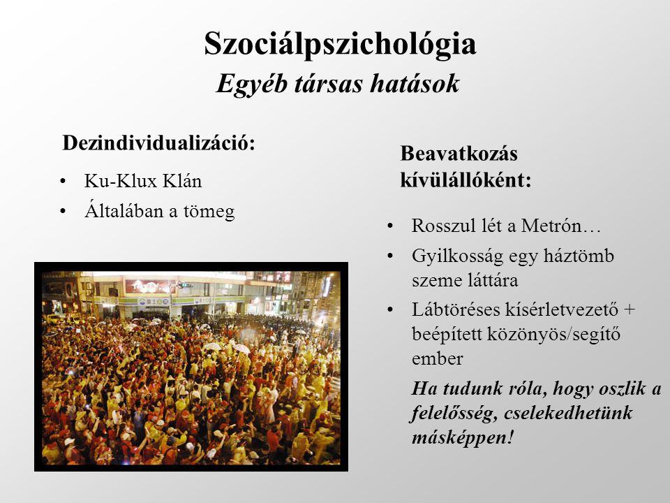 Szociálpszichológia Egyéb társas hatások Dezindividualizáció: Ku-Klux Klán Általában a tömeg Beavatkozás kívülállóként: Rosszul lét a Metrón… Gyilkoss