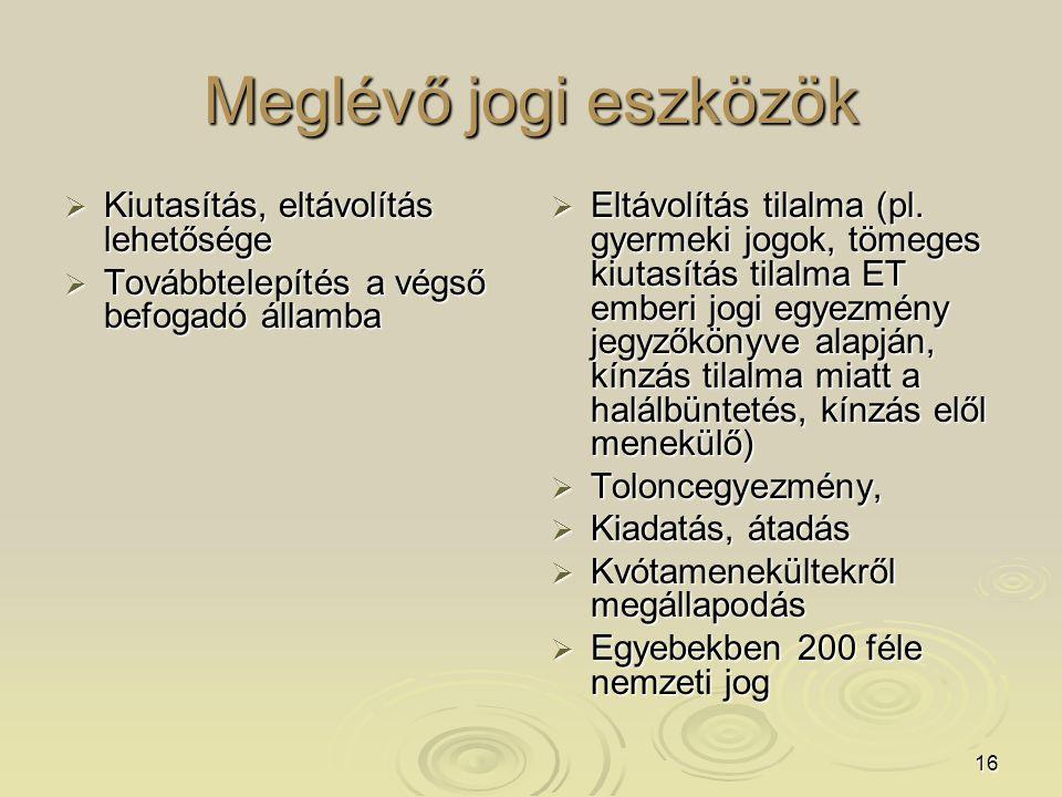 16 Meglévő jogi eszközök  Kiutasítás, eltávolítás lehetősége  Továbbtelepítés a végső befogadó államba  Eltávolítás tilalma (pl.