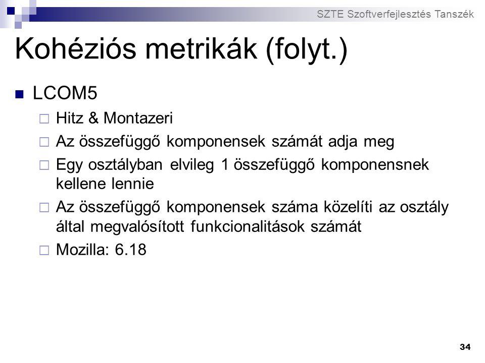 SZTE Szoftverfejlesztés Tanszék 34 Kohéziós metrikák (folyt.) LCOM5  Hitz & Montazeri  Az összefüggő komponensek számát adja meg  Egy osztályban el