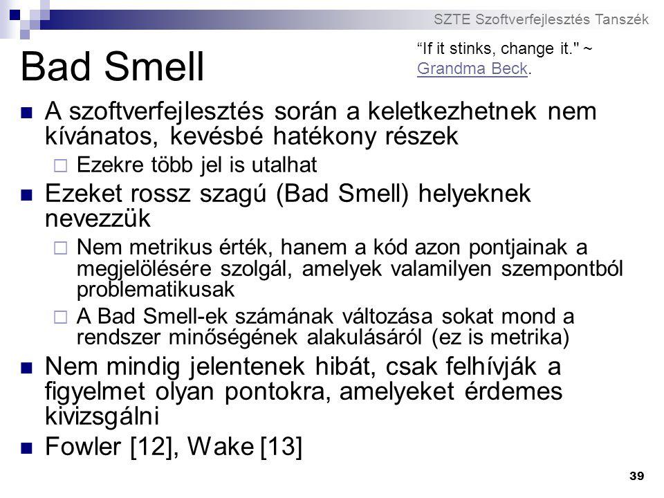 SZTE Szoftverfejlesztés Tanszék 39 Bad Smell A szoftverfejlesztés során a keletkezhetnek nem kívánatos, kevésbé hatékony részek  Ezekre több jel is u