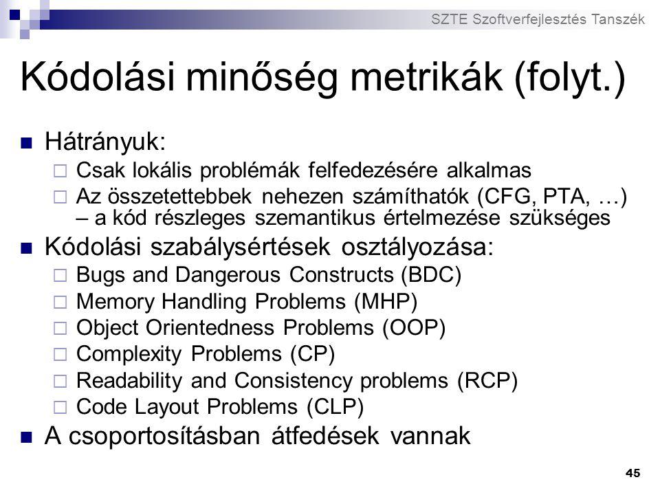 SZTE Szoftverfejlesztés Tanszék 45 Kódolási minőség metrikák (folyt.) Hátrányuk:  Csak lokális problémák felfedezésére alkalmas  Az összetettebbek n