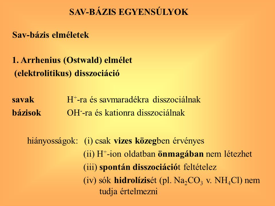 SAV-BÁZIS EGYENSÚLYOK Sav-bázis elméletek 1. Arrhenius (Ostwald) elmélet (elektrolitikus) disszociáció savakH + -ra és savmaradékra disszociálnak bázi