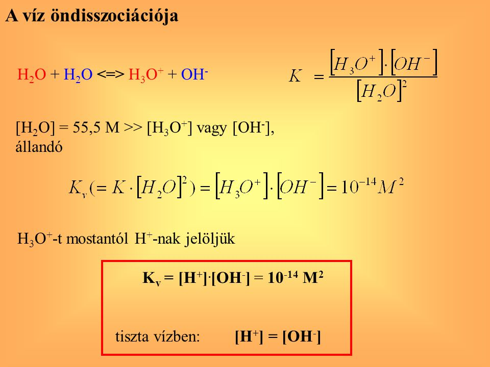 A víz öndisszociációja H 2 O + H 2 O H 3 O + + OH - [H 2 O] = 55,5 M >> [H 3 O + ] vagy [OH - ], állandó H 3 O + -t mostantól H + -nak jelöljük K v =