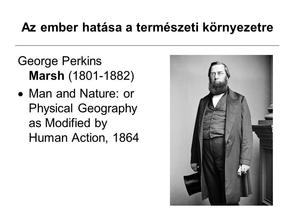Az ember hatása a természeti környezetre George Perkins Marsh (1801-1882)  Man and Nature: or Physical Geography as Modified by Human Action, 1864