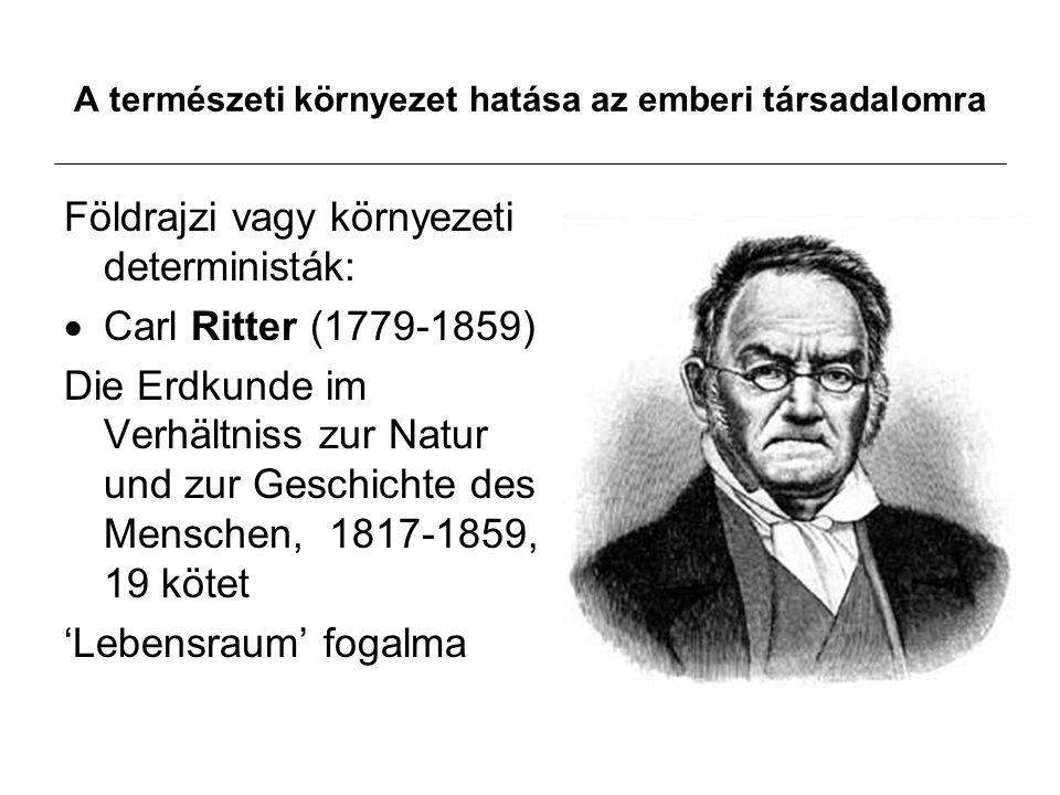 A természeti környezet hatása az emberi társadalomra Földrajzi vagy környezeti deterministák:  Carl Ritter (1779-1859) Die Erdkunde im Verhältniss zur Natur und zur Geschichte des Menschen, 1817-1859, 19 kötet 'Lebensraum' fogalma