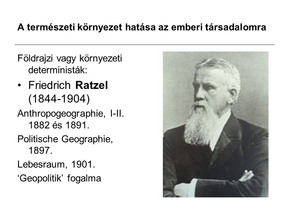 A természeti környezet hatása az emberi társadalomra Földrajzi vagy környezeti deterministák: Friedrich Ratzel (1844-1904) Anthropogeographie, I-II.