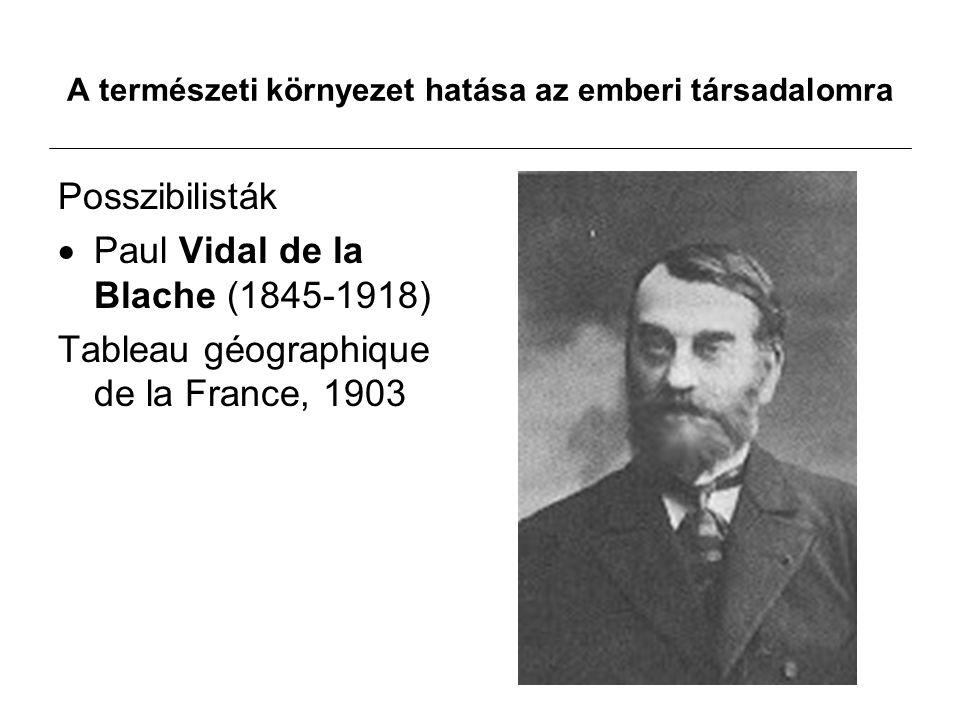 A természeti környezet hatása az emberi társadalomra Posszibilisták  Paul Vidal de la Blache (1845-1918) Tableau géographique de la France, 1903