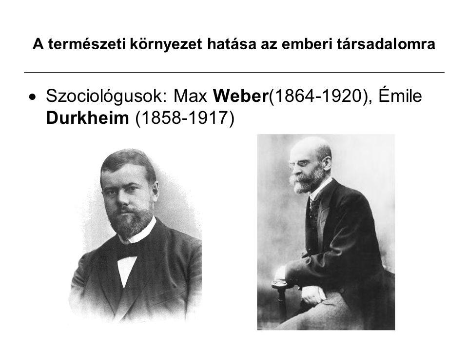 A természeti környezet hatása az emberi társadalomra  Szociológusok: Max Weber(1864-1920), Émile Durkheim (1858-1917)