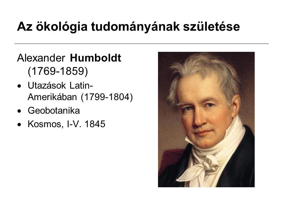 Az ökológia tudományának születése Alexander Humboldt (1769-1859)  Utazások Latin- Amerikában (1799-1804)  Geobotanika  Kosmos, I-V.