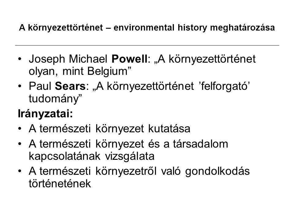 """A környezettörténet – environmental history meghatározása Joseph Michael Powell: """"A környezettörténet olyan, mint Belgium Paul Sears: """"A környezettörténet 'felforgató' tudomány Irányzatai: A természeti környezet kutatása A természeti környezet és a társadalom kapcsolatának vizsgálata A természeti környezetről való gondolkodás történetének"""