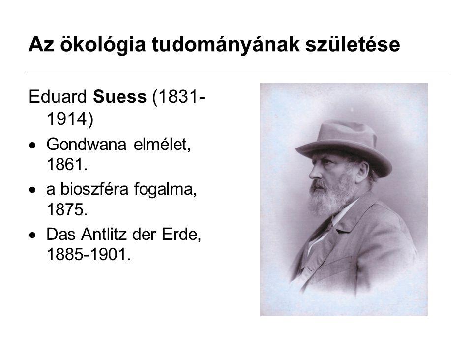 Az ökológia tudományának születése Eduard Suess (1831- 1914)  Gondwana elmélet, 1861.  a bioszféra fogalma, 1875.  Das Antlitz der Erde, 1885-1901.