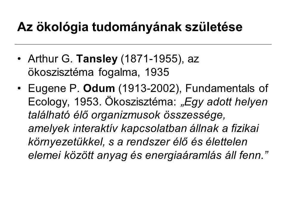 Az ökológia tudományának születése Arthur G. Tansley (1871-1955), az ökoszisztéma fogalma, 1935 Eugene P. Odum (1913-2002), Fundamentals of Ecology, 1
