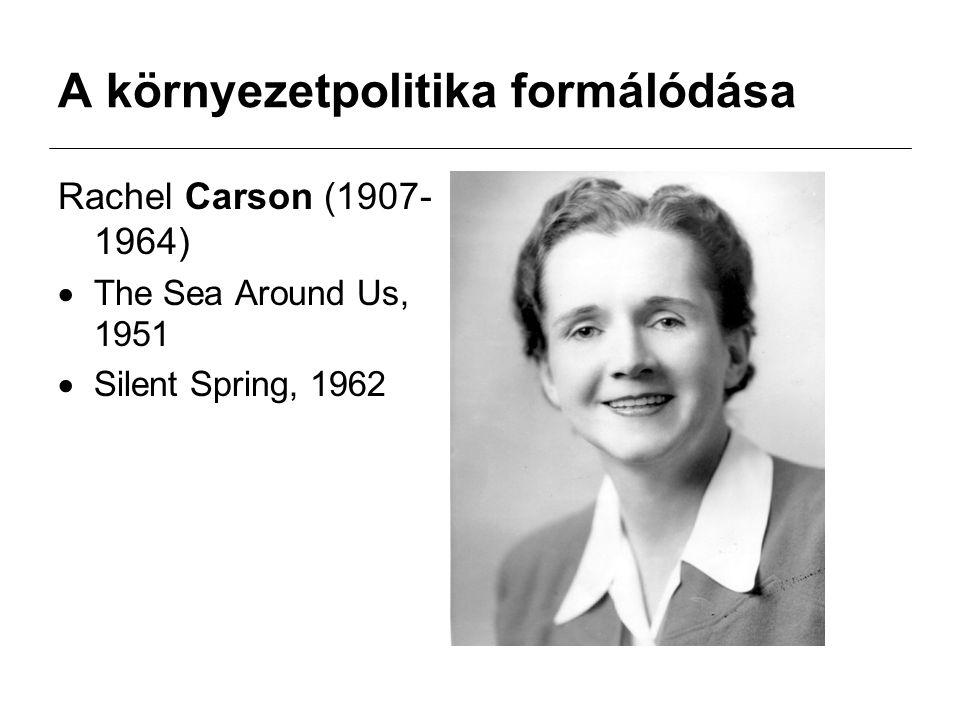 A környezetpolitika formálódása Rachel Carson (1907- 1964)  The Sea Around Us, 1951  Silent Spring, 1962