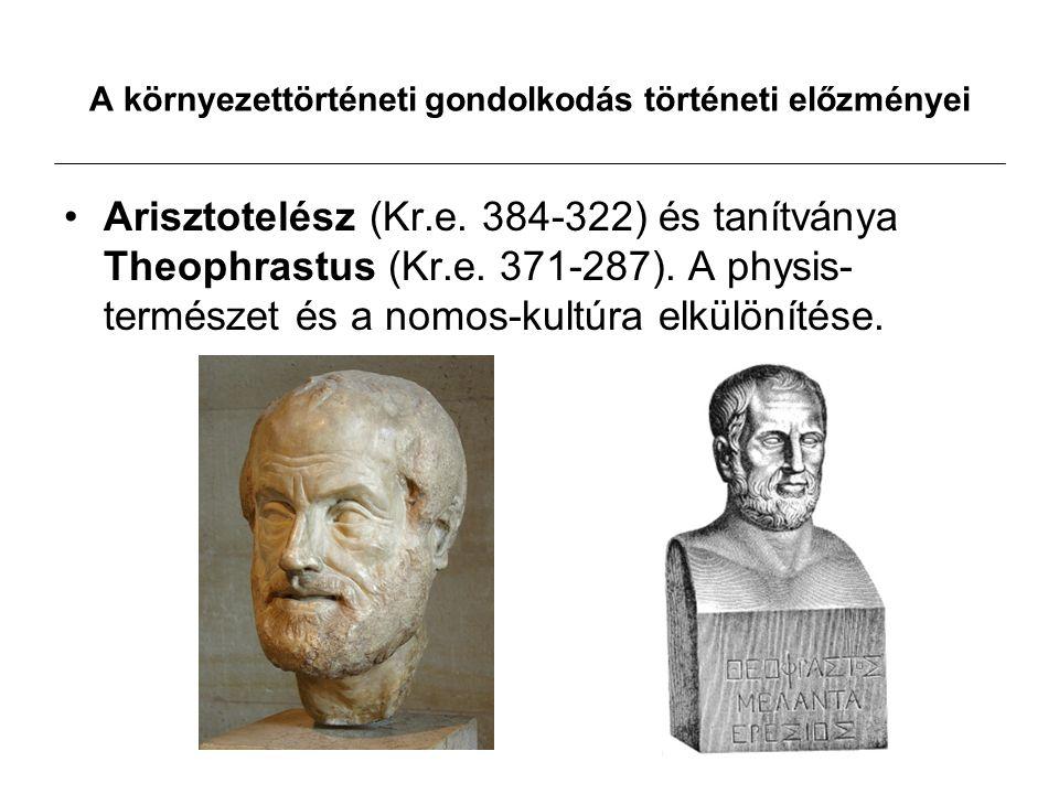 A környezettörténeti gondolkodás történeti előzményei Arisztotelész (Kr.e. 384-322) és tanítványa Theophrastus (Kr.e. 371-287). A physis- természet és
