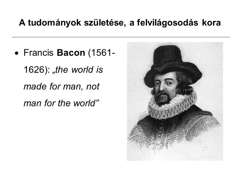 "A tudományok születése, a felvilágosodás kora  Francis Bacon (1561- 1626): ""the world is made for man, not man for the world"
