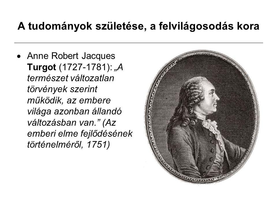 """A tudományok születése, a felvilágosodás kora  Anne Robert Jacques Turgot (1727-1781): """"A természet változatlan törvények szerint működik, az embere világa azonban állandó változásban van. (Az emberi elme fejlődésének történelméről, 1751)"""