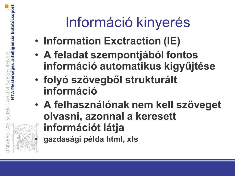 Információ kinyerés Information Exctraction (IE) A feladat szempontjából fontos információ automatikus kigyűjtése folyó szövegből strukturált információ A felhasználónak nem kell szöveget olvasni, azonnal a keresett információt látja gazdasági példa html, xls
