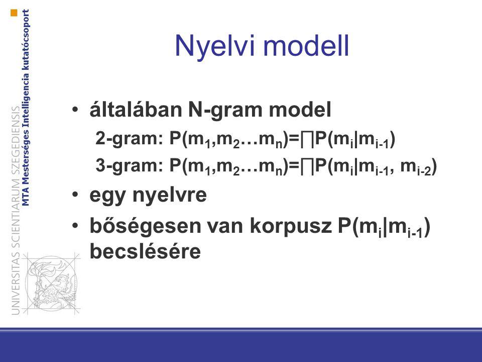 Nyelvi modell általában N-gram model 2-gram: P(m 1,m 2 …m n )=∏P(m i |m i-1 ) 3-gram: P(m 1,m 2 …m n )=∏P(m i |m i-1, m i-2 ) egy nyelvre bőségesen van korpusz P(m i |m i-1 ) becslésére