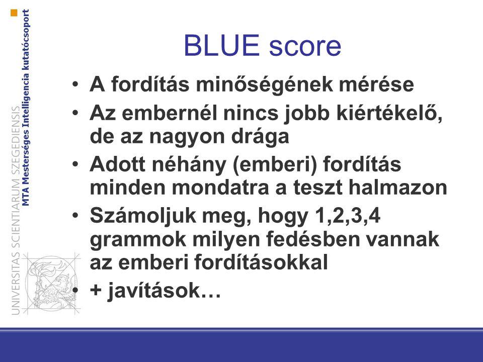 BLUE score A fordítás minőségének mérése Az embernél nincs jobb kiértékelő, de az nagyon drága Adott néhány (emberi) fordítás minden mondatra a teszt halmazon Számoljuk meg, hogy 1,2,3,4 grammok milyen fedésben vannak az emberi fordításokkal + javítások…