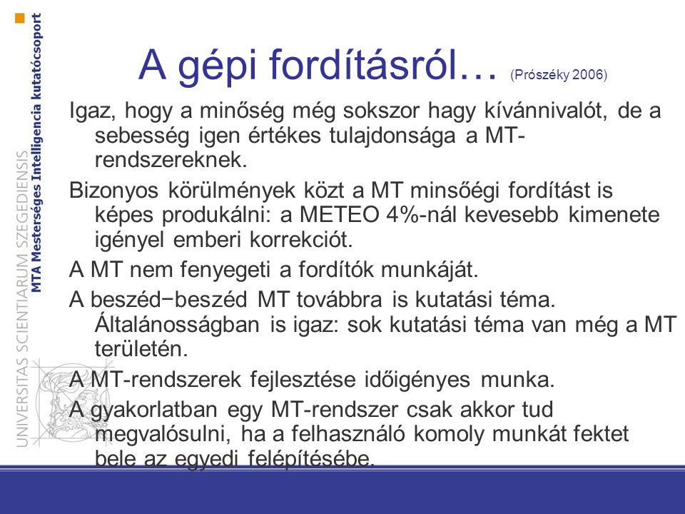 A gépi fordításról… (Prószéky 2006) Igaz, hogy a minőség még sokszor hagy kívánnivalót, de a sebesség igen értékes tulajdonsága a MT- rendszereknek.