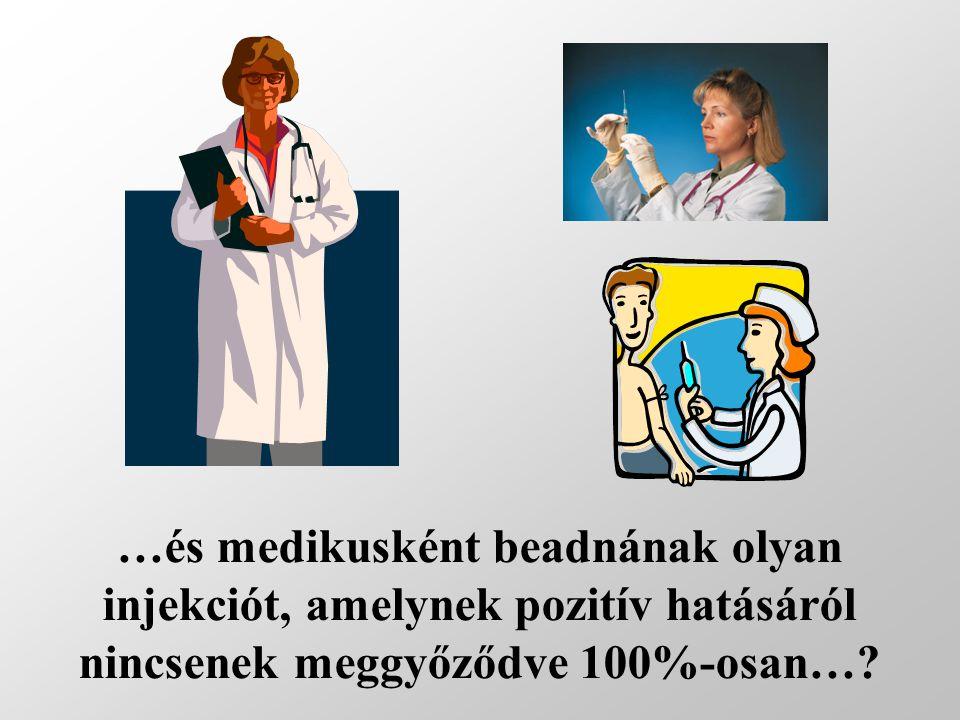 …és medikusként beadnának olyan injekciót, amelynek pozitív hatásáról nincsenek meggyőződve 100%-osan…
