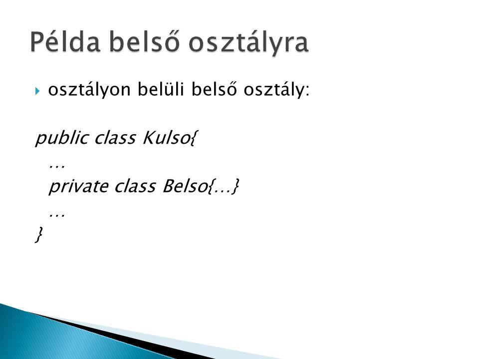  osztályon belüli belső osztály: public class Kulso{ … private class Belso{…} … }