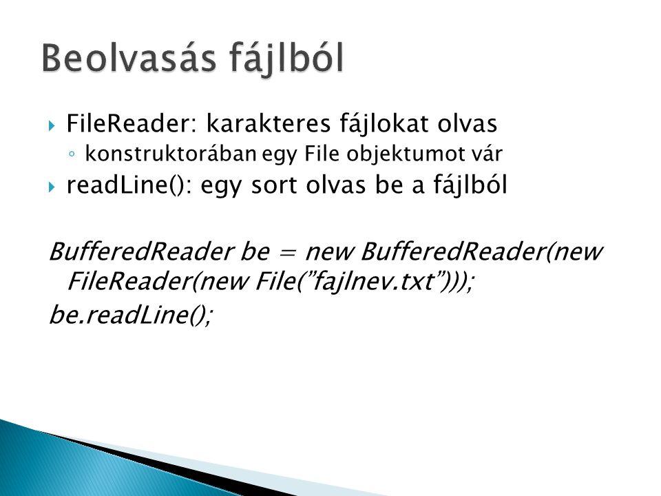  FileReader: karakteres fájlokat olvas ◦ konstruktorában egy File objektumot vár  readLine(): egy sort olvas be a fájlból BufferedReader be = new Bu