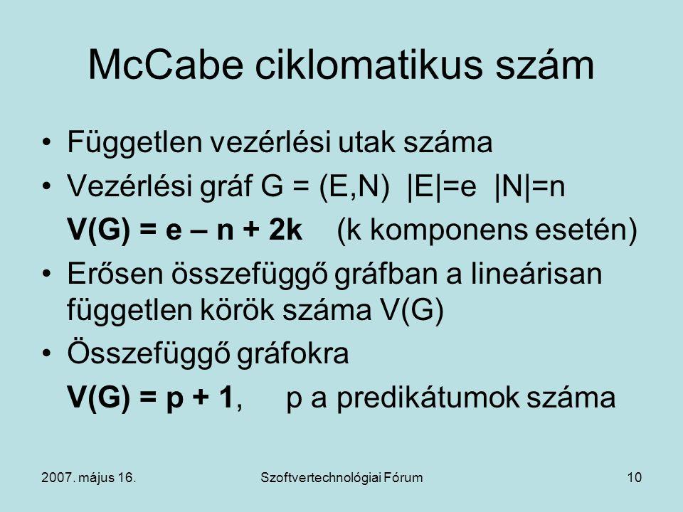 2007. május 16.Szoftvertechnológiai Fórum10 McCabe ciklomatikus szám Független vezérlési utak száma Vezérlési gráf G = (E,N) |E|=e |N|=n V(G) = e – n