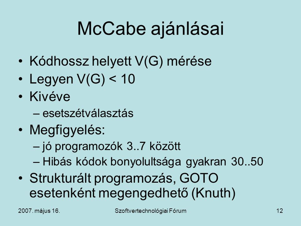 2007. május 16.Szoftvertechnológiai Fórum12 McCabe ajánlásai Kódhossz helyett V(G) mérése Legyen V(G) < 10 Kivéve –esetszétválasztás Megfigyelés: –jó