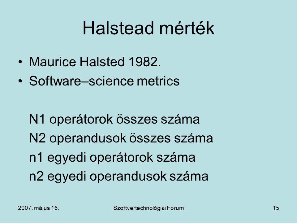 2007. május 16.Szoftvertechnológiai Fórum15 Halstead mérték Maurice Halsted 1982. Software–science metrics N1 operátorok összes száma N2 operandusok ö