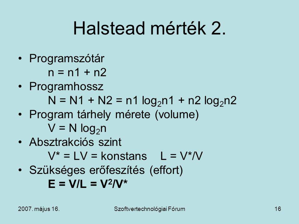 2007. május 16.Szoftvertechnológiai Fórum16 Halstead mérték 2. Programszótár n = n1 + n2 Programhossz N = N1 + N2 = n1 log 2 n1 + n2 log 2 n2 Program