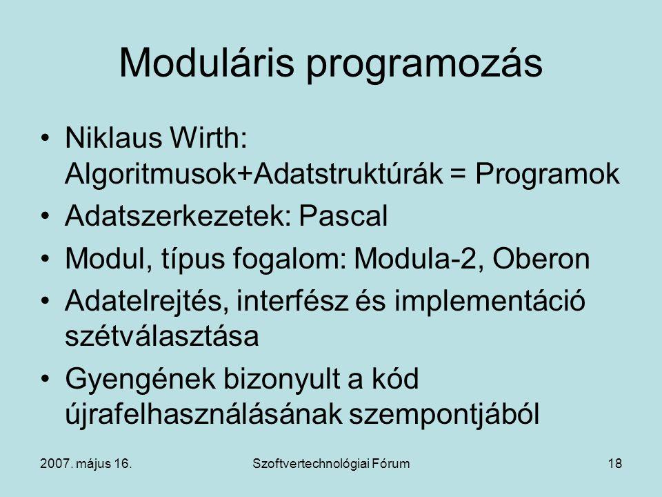 2007. május 16.Szoftvertechnológiai Fórum18 Moduláris programozás Niklaus Wirth: Algoritmusok+Adatstruktúrák = Programok Adatszerkezetek: Pascal Modul