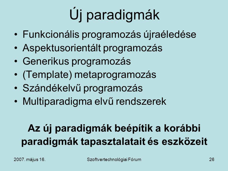 2007. május 16.Szoftvertechnológiai Fórum26 Új paradigmák Funkcionális programozás újraéledése Aspektusorientált programozás Generikus programozás (Te