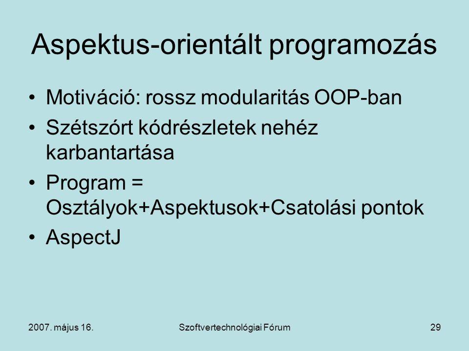 2007. május 16.Szoftvertechnológiai Fórum29 Aspektus-orientált programozás Motiváció: rossz modularitás OOP-ban Szétszórt kódrészletek nehéz karbantar