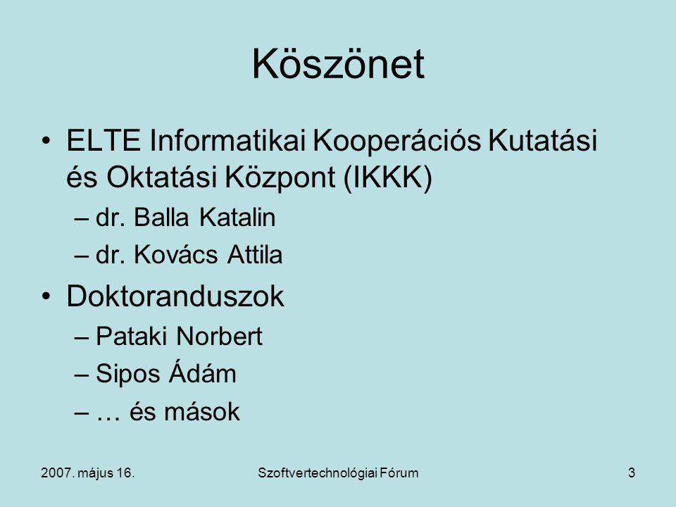 2007. május 16.Szoftvertechnológiai Fórum3 Köszönet ELTE Informatikai Kooperációs Kutatási és Oktatási Központ (IKKK) –dr. Balla Katalin –dr. Kovács A