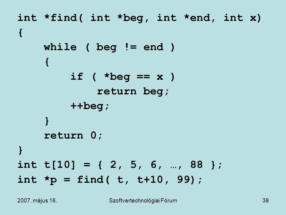 2007. május 16.Szoftvertechnológiai Fórum38 int *find( int *beg, int *end, int x) { while ( beg != end ) { if ( *beg == x ) return beg; ++beg; } retur