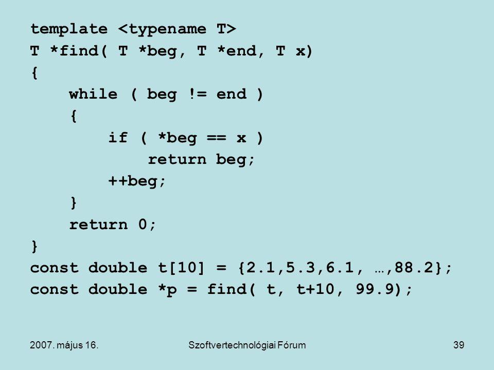 2007. május 16.Szoftvertechnológiai Fórum39 template T *find( T *beg, T *end, T x) { while ( beg != end ) { if ( *beg == x ) return beg; ++beg; } retu