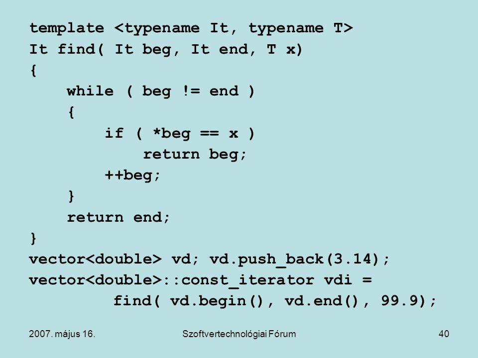 2007. május 16.Szoftvertechnológiai Fórum40 template It find( It beg, It end, T x) { while ( beg != end ) { if ( *beg == x ) return beg; ++beg; } retu