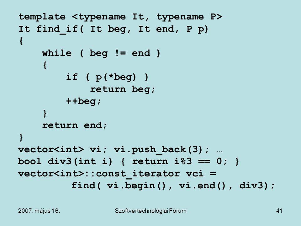 2007. május 16.Szoftvertechnológiai Fórum41 template It find_if( It beg, It end, P p) { while ( beg != end ) { if ( p(*beg) ) return beg; ++beg; } ret