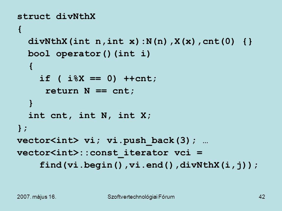 2007. május 16.Szoftvertechnológiai Fórum42 struct divNthX { divNthX(int n,int x):N(n),X(x),cnt(0) {} bool operator()(int i) { if ( i%X == 0) ++cnt; r