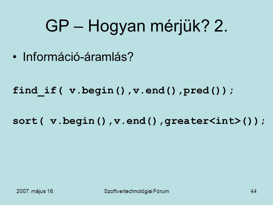 2007. május 16.Szoftvertechnológiai Fórum44 GP – Hogyan mérjük? 2. Információ-áramlás? find_if( v.begin(),v.end(),pred()); sort( v.begin(),v.end(),gre