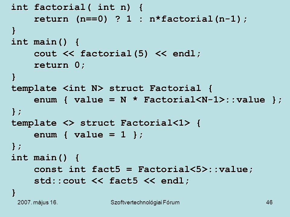 2007. május 16.Szoftvertechnológiai Fórum46 int factorial( int n) { return (n==0) ? 1 : n*factorial(n-1); return (n==0) ? 1 : n*factorial(n-1);} int m