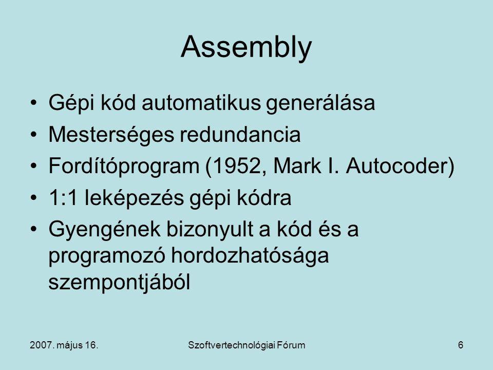 2007. május 16.Szoftvertechnológiai Fórum6 Assembly Gépi kód automatikus generálása Mesterséges redundancia Fordítóprogram (1952, Mark I. Autocoder) 1