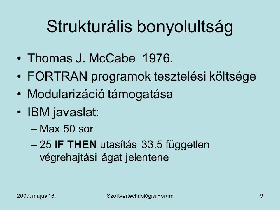 2007. május 16.Szoftvertechnológiai Fórum9 Strukturális bonyolultság Thomas J. McCabe 1976. FORTRAN programok tesztelési költsége Modularizáció támoga