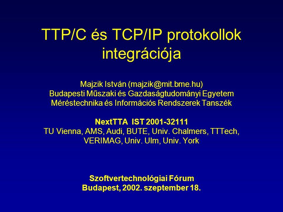 TTP/C és TCP/IP protokollok integrációja Majzik István (majzik@mit.bme.hu) Budapesti Műszaki és Gazdaságtudományi Egyetem Méréstechnika és Információs Rendszerek Tanszék NextTTA IST 2001-32111 TU Vienna, AMS, Audi, BUTE, Univ.