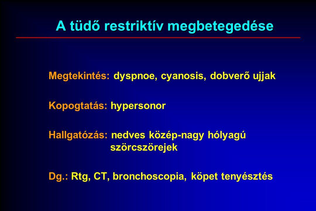 A tüdő restriktív megbetegedése Megtekintés: dyspnoe, cyanosis, dobverő ujjak Kopogtatás: hypersonor Hallgatózás: nedves közép-nagy hólyagú szörcszörejek Dg.: Rtg, CT, bronchoscopia, köpet tenyésztés