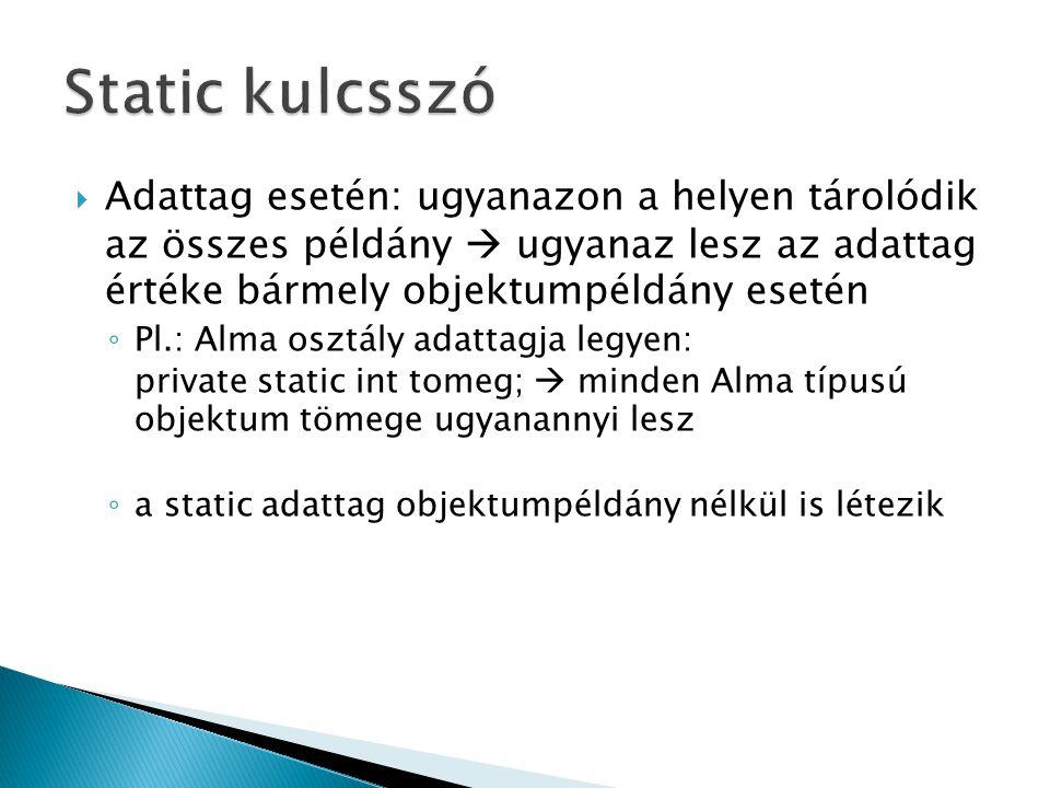  Adattag esetén: ugyanazon a helyen tárolódik az összes példány  ugyanaz lesz az adattag értéke bármely objektumpéldány esetén ◦ Pl.: Alma osztály adattagja legyen: private static int tomeg;  minden Alma típusú objektum tömege ugyanannyi lesz ◦ a static adattag objektumpéldány nélkül is létezik