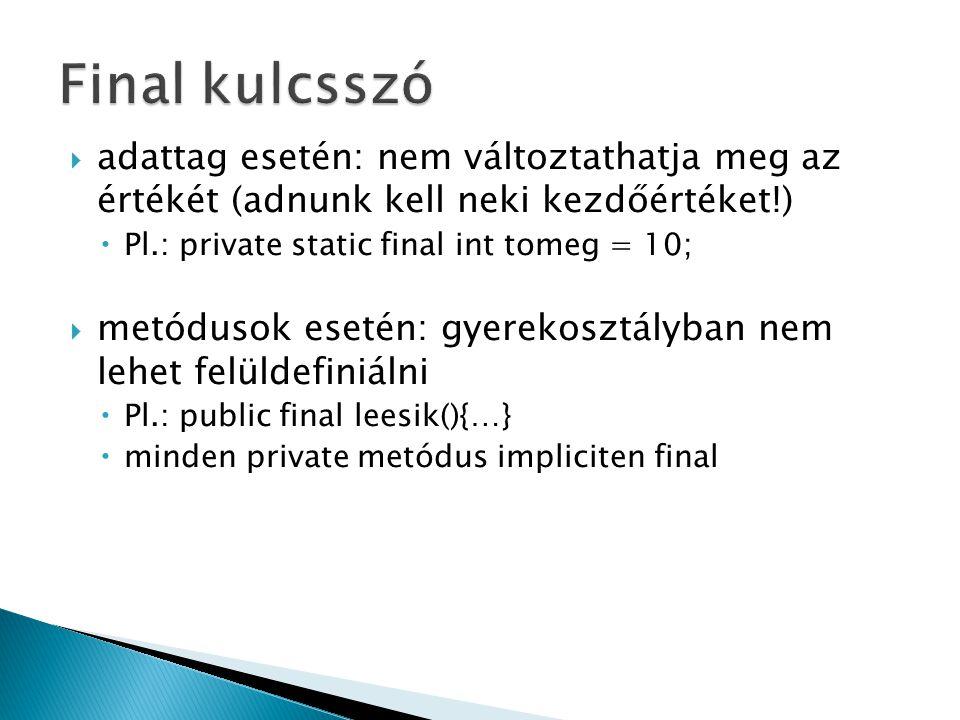  adattag esetén: nem változtathatja meg az értékét (adnunk kell neki kezdőértéket!)  Pl.: private static final int tomeg = 10;  metódusok esetén: gyerekosztályban nem lehet felüldefiniálni  Pl.: public final leesik(){…}  minden private metódus impliciten final