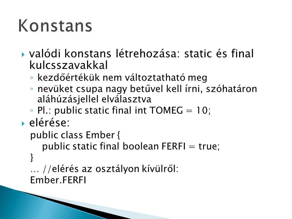  valódi konstans létrehozása: static és final kulcsszavakkal ◦ kezdőértékük nem változtatható meg ◦ nevüket csupa nagy betűvel kell írni, szóhatáron aláhúzásjellel elválasztva ◦ Pl.: public static final int TOMEG = 10;  elérése: public class Ember { public static final boolean FERFI = true; } … //elérés az osztályon kívülről: Ember.FERFI